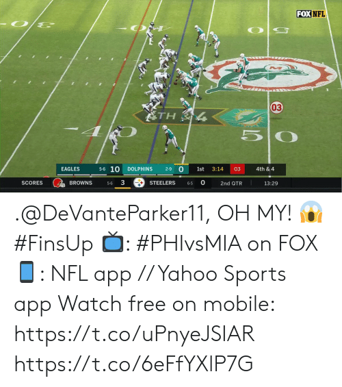 3.14: FOX NFL  03  ATH  5-6 10  0  EAGLES  DOLPHINS  2-9  1st  3:14  03  4th & 4  3  0  BROWNS  SCORES  STEELERS  13:29  2nd QTR  5-6  6-5 .@DeVanteParker11, OH MY! 😱 #FinsUp  📺: #PHIvsMIA on FOX 📱: NFL app // Yahoo Sports app Watch free on mobile: https://t.co/uPnyeJSIAR https://t.co/6eFfYXlP7G