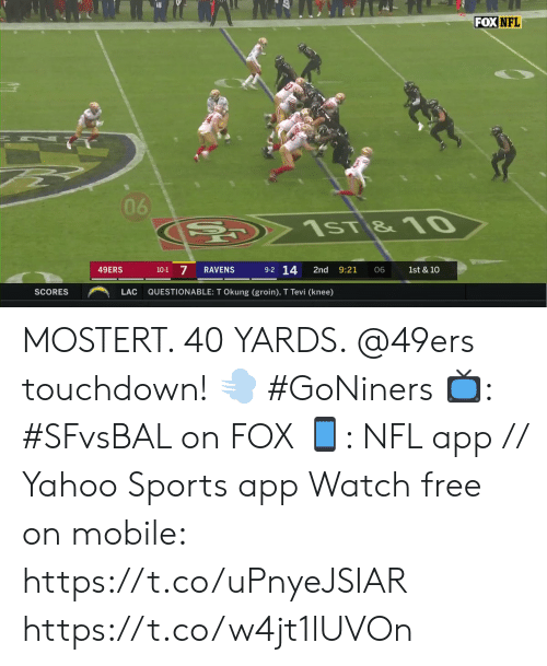 San Francisco 49ers, Memes, and Nfl: FOX NFL  06  C  1sT &10  9-2 14  7  49ERS  RAVENS  2nd  9:21  10-1  06  1st & 10  QUESTIONABLE: T Okung (groin), T Tevi (knee)  SCORES  LAC MOSTERT. 40 YARDS. @49ers touchdown! 💨 #GoNiners  📺: #SFvsBAL on FOX 📱: NFL app // Yahoo Sports app Watch free on mobile: https://t.co/uPnyeJSIAR https://t.co/w4jt1lUVOn