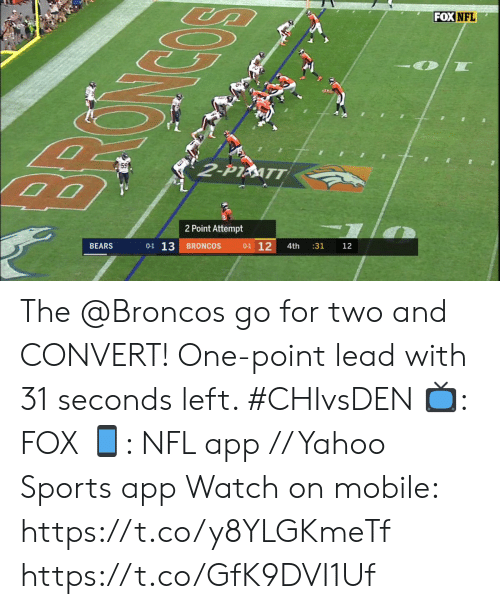 Memes, Nfl, and Sports: FOX NFL  2-P1ATT  2 Point Attempt  0-1 13  0-1 12  BEARS  BRONCOS  4th  :31  12 The @Broncos go for two and CONVERT!   One-point lead with 31 seconds left. #CHIvsDEN   📺: FOX 📱: NFL app // Yahoo Sports app Watch on mobile: https://t.co/y8YLGKmeTf https://t.co/GfK9DVI1Uf