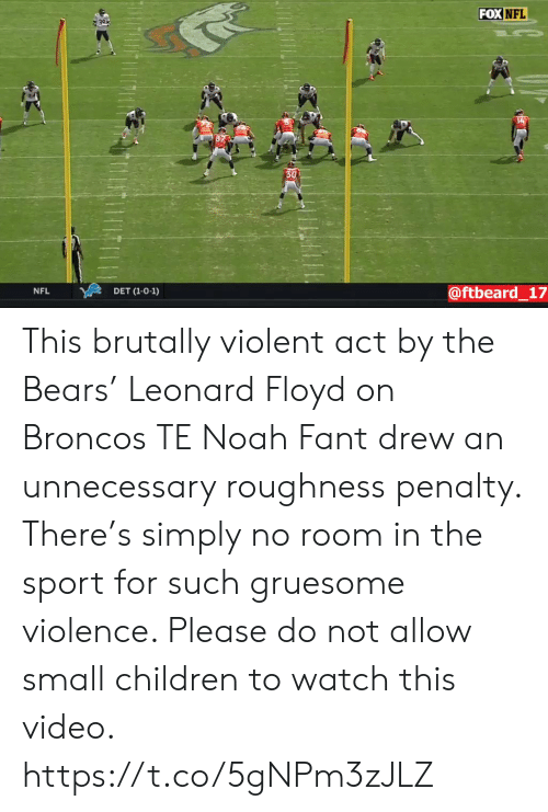 Noah: FOX NFL  30  @ftbeard_17  NFL  DET (1-0-1) This brutally violent act by the Bears' Leonard Floyd on Broncos TE Noah Fant drew an unnecessary roughness penalty. There's simply no room in the sport for such gruesome violence. Please do not allow small children to watch this video. https://t.co/5gNPm3zJLZ