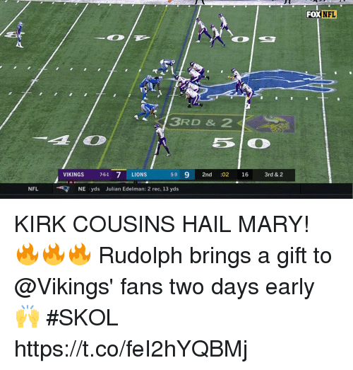 Kirk Cousins: FOX  NFL  3RD & 2  VIKINGS 7-61 7 LIONS  5-9 9 2nd :02 16 3rd & 2  NFLNE yds Julian Edelman: 2 rec, 13 yds KIRK COUSINS HAIL MARY! 🔥🔥🔥  Rudolph brings a gift to @Vikings' fans two days early 🙌  #SKOL https://t.co/feI2hYQBMj