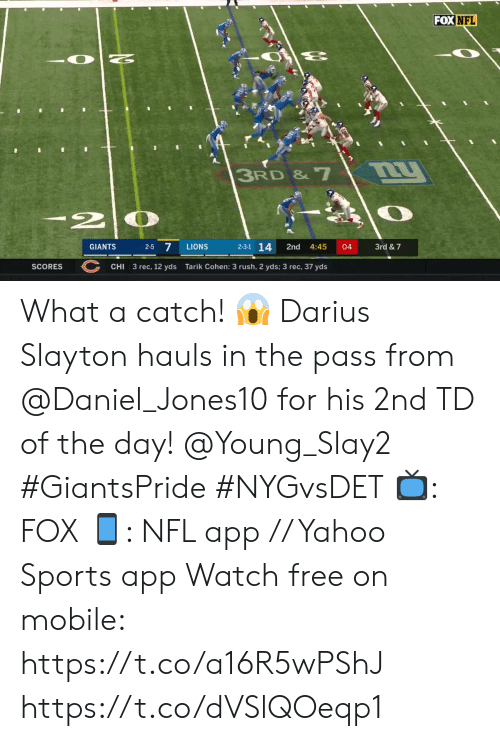 2 2: FOX NFL  3RD & 7  2  2-5 7  2-3-1 14  3rd & 7  GIANTS  LIONS  2nd  4:45  04  SCORES  CHI  3 rec, 12 yds  Tarik Cohen: 3 rush, 2 yds; 3 rec, 37 yds What a catch! 😱  Darius Slayton hauls in the pass from @Daniel_Jones10 for his 2nd TD of the day! @Young_Slay2 #GiantsPride #NYGvsDET  📺: FOX 📱: NFL app // Yahoo Sports app Watch free on mobile: https://t.co/a16R5wPShJ https://t.co/dVSlQOeqp1