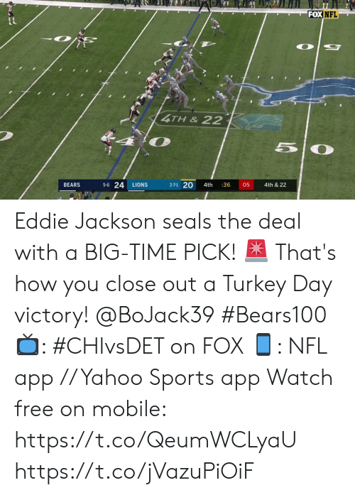 Bears: FOX NFL  4TH&22  50  5-6 24  3-7-1 20  4th & 22  BEARS  LIONS  4th  :36  05 Eddie Jackson seals the deal with a BIG-TIME PICK! 🚨   That's how you close out a Turkey Day victory! @BoJack39 #Bears100   📺: #CHIvsDET on FOX 📱: NFL app // Yahoo Sports app Watch free on mobile: https://t.co/QeumWCLyaU https://t.co/jVazuPiOiF