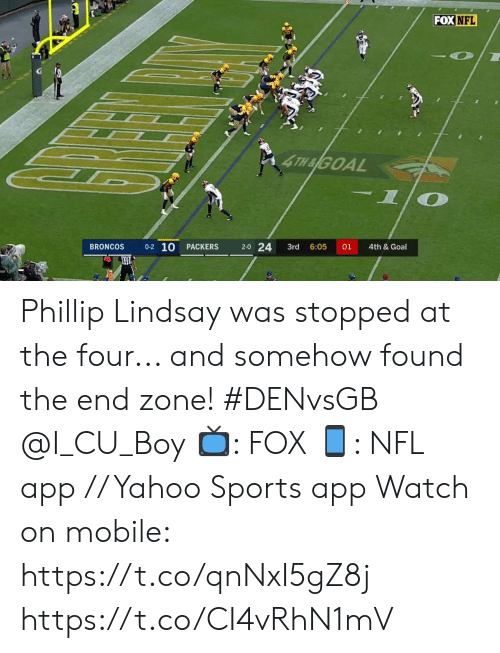 the four: FOX NFL  4TH&GOAL  -1  0-2 10  2-0 24  BRONCOS  01  PACKERS  3rd  6:05  4th &Goal Phillip Lindsay was stopped at the four... and somehow found the end zone! #DENvsGB @I_CU_Boy  📺: FOX 📱: NFL app // Yahoo Sports app Watch on mobile: https://t.co/qnNxI5gZ8j https://t.co/CI4vRhN1mV