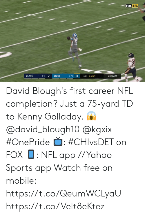 Memes, Nfl, and Sports: FOX NFL  5-6 7  BEARS  LIONS  1st 11:04  3rd & 10  3-7-1 David Blough's first career NFL completion?  Just a 75-yard TD to Kenny Golladay. 😱 @david_blough10 @kgxix #OnePride   📺: #CHIvsDET on FOX 📱: NFL app // Yahoo Sports app Watch free on mobile: https://t.co/QeumWCLyaU https://t.co/VeIt8eKtez