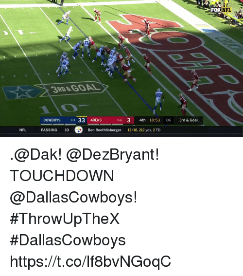 Ben Roethlisberger: FOX  NFL  72  3RD&GOAL  28  COWBOYS 2-3 33 49ERS 0-6 3 4th 10:53 06 3rd & Goal  NFL  PASSING 10  Ben Roethlisberger  13/18, 212 yds, 2 TD .@Dak! @DezBryant!  TOUCHDOWN @DallasCowboys! #ThrowUpTheX #DallasCowboys https://t.co/lf8bvNGoqC