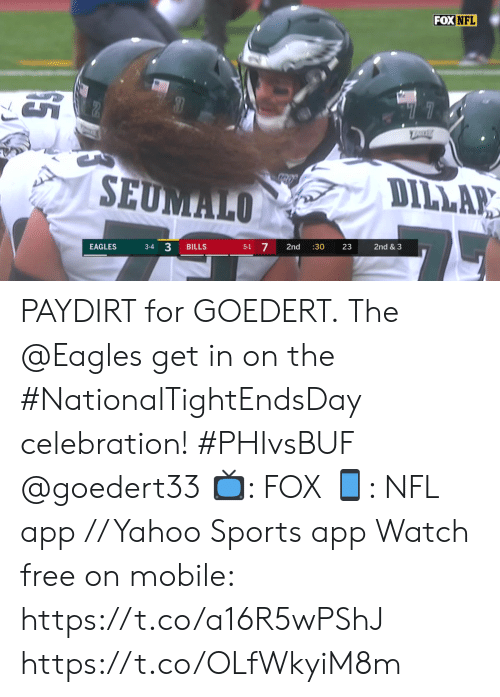 "4 3: FOX NFL  ""77  TRRE  SEUMALO  DILLAR  3-4 3  5-1 7  EAGLES  BILLS  2nd  :30  23  2nd & 3 PAYDIRT for GOEDERT.  The @Eagles get in on the #NationalTightEndsDay celebration! #PHIvsBUF @goedert33   📺: FOX 📱: NFL app // Yahoo Sports app Watch free on mobile: https://t.co/a16R5wPShJ https://t.co/OLfWkyiM8m"