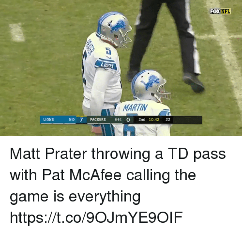 mcafee: FOX  NFL  Dt  LI0AS  MARTIN  LIONS  510 7 PACKERS 681 O 2nd 10:42 22 Matt Prater throwing a TD pass with Pat McAfee calling the game is everything   https://t.co/9OJmYE9OIF