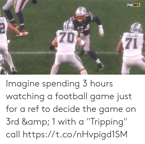 "collins: FOX NFL  ICK  70  COLLINS  71 Imagine spending 3 hours watching a football game just for a ref to decide the game on 3rd & 1 with a  ""Tripping"" call  https://t.co/nHvpigd1SM"