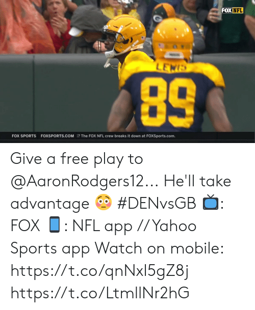 lewis: FOX NFL  LEWIS  89  FOX SPORTS  FOXSPORTS.COM? The FOX NFL crew breaks it down at FOXSports.com. Give a free play to @AaronRodgers12...  He'll take advantage 😳 #DENvsGB  📺: FOX 📱: NFL app // Yahoo Sports app  Watch on mobile: https://t.co/qnNxI5gZ8j https://t.co/LtmllNr2hG