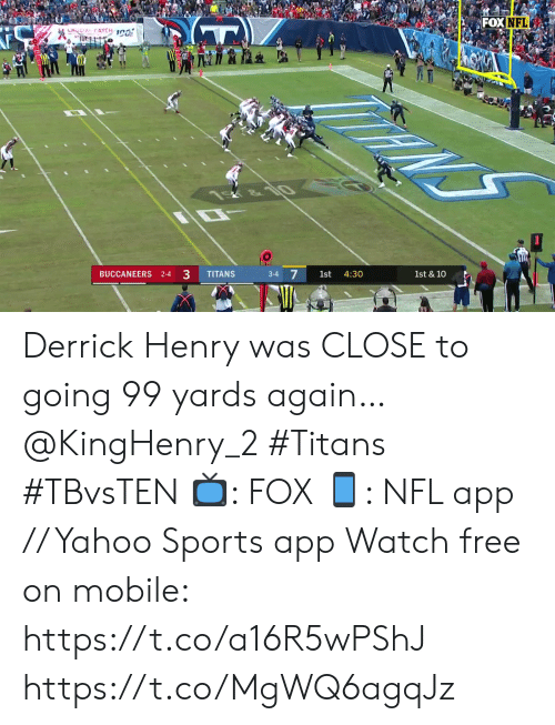 10 4: FOX NFL  LHOCIAL CATCH 1C0  NS  &10  1st & 10  4:30  1st  3-4  33  TITANS  BUCCANEERS 2-4 Derrick Henry was CLOSE to going 99 yards again… @KingHenry_2 #Titans #TBvsTEN  📺: FOX 📱: NFL app // Yahoo Sports app Watch free on mobile: https://t.co/a16R5wPShJ https://t.co/MgWQ6agqJz