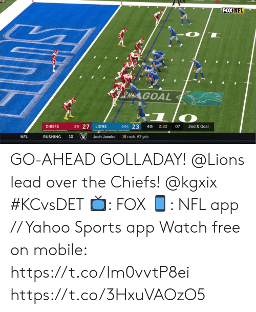Memes, Nfl, and Sports: FOX NFL  NAGOAL  3-0 27  2-0-1 23  07  CHIEFS  LIONS  4th  2:32  2nd & Goal  15 rush, 67 yds  RUSHING  10  Josh Jacobs  NFL GO-AHEAD GOLLADAY! @Lions lead over the Chiefs! @kgxix #KCvsDET  📺: FOX 📱: NFL app // Yahoo Sports app Watch free on mobile: https://t.co/lm0vvtP8ei https://t.co/3HxuVAOzO5
