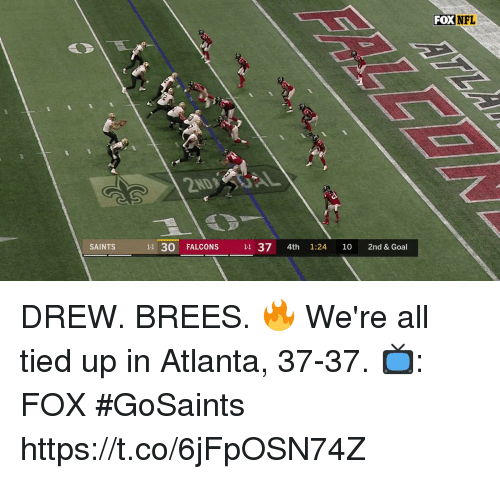 tied up: FOX  NFL  SAINTS  11 30 FALCONS 11 37 4th 1:24 10 2nd & Goal DREW. BREES. 🔥  We're all tied up in Atlanta, 37-37.  📺: FOX #GoSaints https://t.co/6jFpOSN74Z