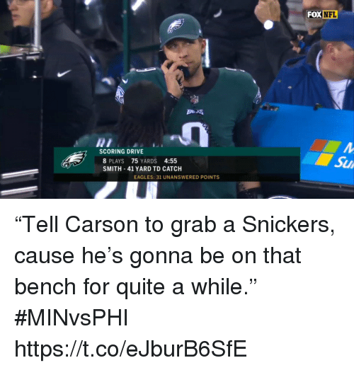 """snickers: FOX  NFL  SCORING DRIVE  8 PLAYS 75 YARDS 4:55  SMITH 41 YARD TD CATCH  Su  EAGLES: 31 UNANSWERED POINTS """"Tell Carson to grab a Snickers, cause he's gonna be on that bench for quite a while."""" #MINvsPHI https://t.co/eJburB6SfE"""