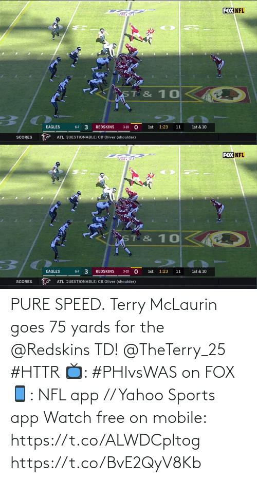 speed: FOX NFL  ST & 10  3/0  3  EAGLES  REDSKINS  6-7  1st  1:23  11  1st & 10  3-10  ATL QUESTIONABLE: CB Oliver (shoulder)  SCORES   FOX NFL  TR F  ST & 10  1st & 10  6-7 3  EAGLES  REDSKINS  1st  1:23  11  3-10  ATL QUESTIONABLE: CB Oliver (shoulder)  SCORES PURE SPEED.  Terry McLaurin goes 75 yards for the @Redskins TD! @TheTerry_25 #HTTR  📺: #PHIvsWAS on FOX 📱: NFL app // Yahoo Sports app Watch free on mobile: https://t.co/ALWDCpltog https://t.co/BvE2QyV8Kb