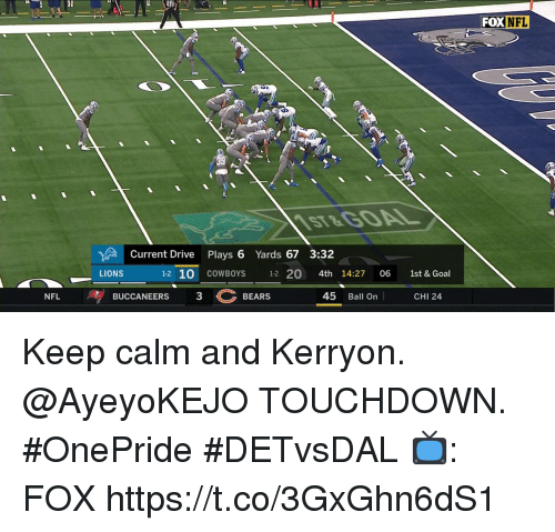 keep calm and: FOX  NFL  ST&G0AL  Current Drive Plays 6 Yards 67 3:32  LIONS  1-2 10 COWBOYS 12 20 4th 14:27 06 1st & Goal  BUCCANEERS  3BEARS  45 Ball On  NFL  CHI 24 Keep calm and Kerryon.  @AyeyoKEJO TOUCHDOWN. #OnePride #DETvsDAL  📺: FOX https://t.co/3GxGhn6dS1