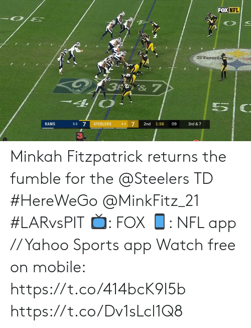 Memes, Nfl, and Sports: FOX NFL  Stesl  3R & 7  7  RAMS  STEELERS  3rd &7  5-3  4-4  2nd  1:56  09  3 Minkah Fitzpatrick returns the fumble for the @Steelers TD #HereWeGo @MinkFitz_21 #LARvsPIT  📺: FOX 📱: NFL app // Yahoo Sports app Watch free on mobile: https://t.co/414bcK9I5b https://t.co/Dv1sLcl1Q8