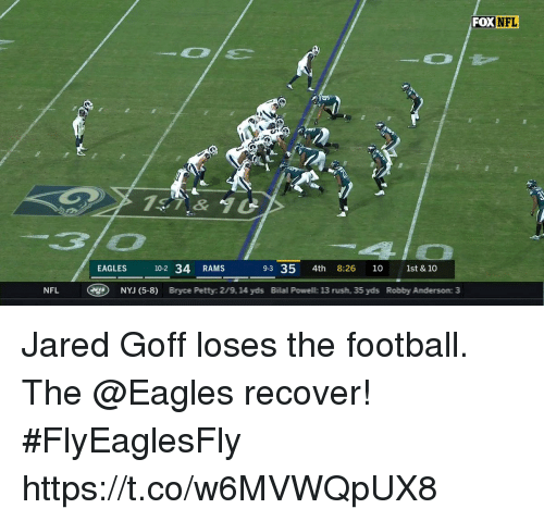 bilal: FOX NFL  t.  7&  EAGLES 10-2 34 RAMS  9-3 35 4th 8:26 10 1st & 10  NFL  g)  NVJ (5-8)  Bryce Petty: 2/9, 14 yds  Bilal Powell: 13 rush, 35 yds  Robby Anderson: 3 Jared Goff loses the football.  The @Eagles recover! #FlyEaglesFly https://t.co/w6MVWQpUX8