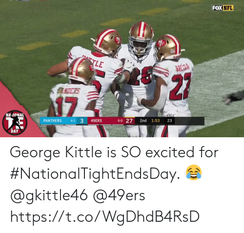 so excited: FOX NFL  TLE  BRESDA  27  17  NAIONAL  6-0 27  33  PANTHERS  49ERS  2nd  1:53  23  4-2  DAY George Kittle is SO excited for #NationalTightEndsDay. 😂 @gkittle46 @49ers https://t.co/WgDhdB4RsD
