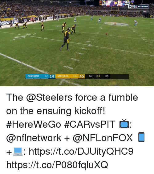 kickoff: FOX  PANTHERS 62 14 STEELERS 5-21 453rd :18 09 The @Steelers force a fumble on the ensuing kickoff! #HereWeGo  #CARvsPIT  📺: @nflnetwork + @NFLonFOX 📱+💻: https://t.co/DJUityQHC9 https://t.co/P080fqluXQ