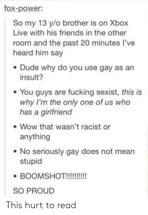 xbox live: fox-power:  So my 13 y/o brother is on Xbox  Live with his friends in the other  room and the past 20 minutes l've  heard him say  . Dude why do you use gay as an  insult?  e You guys are fucking sexist, this is  why I'm the only one of us who  has a girlfriend  Wow that wasn't racist or  anything  . No seriously gay does not mean  stupid  SO PROUD This hurt to read