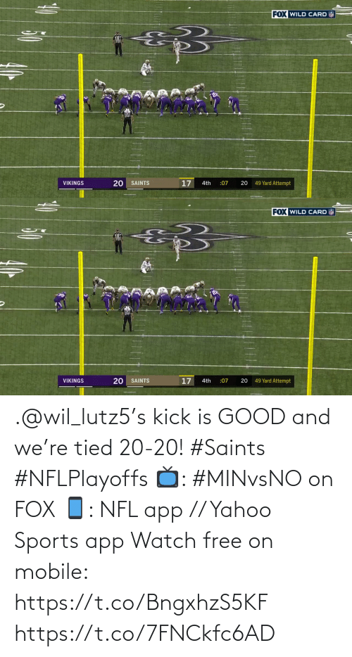 yard: FOX WILD CARD  20  17  49 Yard Attempt  VIKINGS  SAINTS  4th  :07   FOX WILD CARD  17  49 Yard Attempt  VIKINGS  SAINTS  :07  20  4th  20 .@wil_lutz5's kick is GOOD and we're tied 20-20! #Saints #NFLPlayoffs  📺: #MINvsNO on FOX 📱: NFL app // Yahoo Sports app Watch free on mobile: https://t.co/BngxhzS5KF https://t.co/7FNCkfc6AD