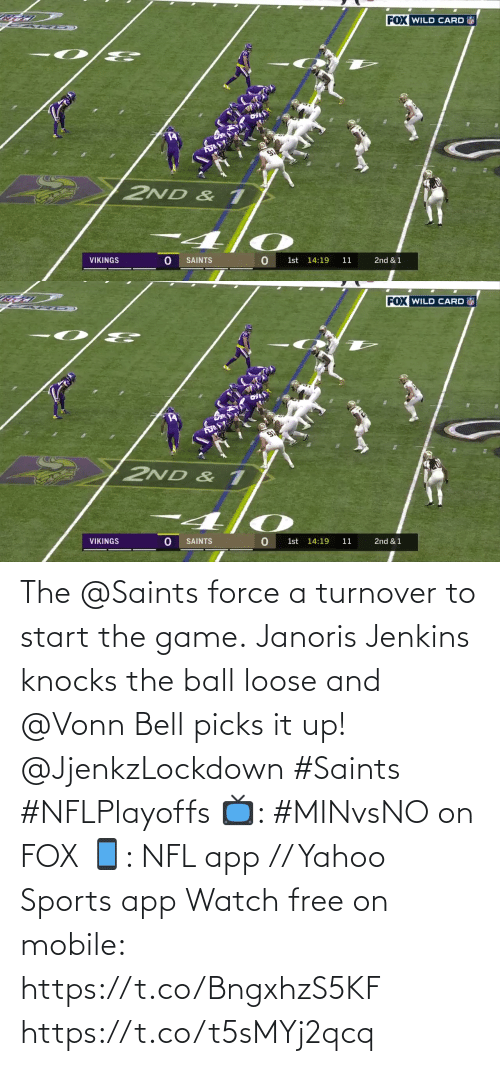 1St: FOX WILD CARD  2ND & 1  VIKINGS  SAINTS  1st 14:19  11  2nd & 1   FOX WILD CARD  2ND & 1  VIKINGS  SAINTS  1st 14:19  11  2nd & 1 The @Saints force a turnover to start the game.  Janoris Jenkins knocks the ball loose and @Vonn Bell picks it up! @JjenkzLockdown #Saints #NFLPlayoffs  📺: #MINvsNO on FOX 📱: NFL app // Yahoo Sports app Watch free on mobile: https://t.co/BngxhzS5KF https://t.co/t5sMYj2qcq
