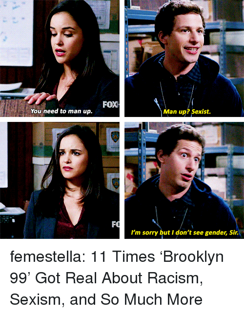 brooklyn 99: FOX  You need to man up.  Man up? Sexist.  I'm sorry but I don't see gender, Sir. femestella: 11 Times 'Brooklyn 99' Got Real About Racism, Sexism, and So Much More