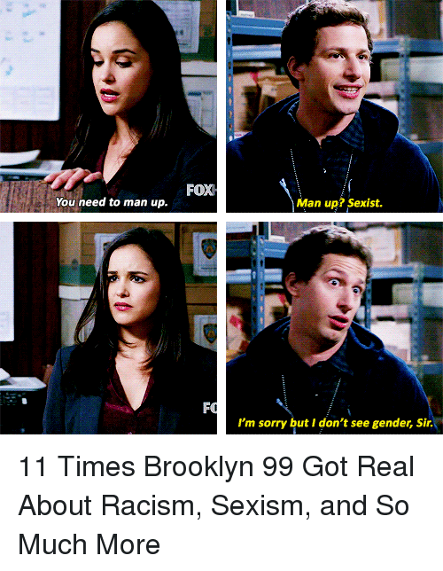 brooklyn 99: FOX  You need to man up.  Man up? Sexist.  I'm sorry but I don't see gender, Sir. 11 Times Brooklyn 99 Got Real About Racism, Sexism, and So Much More