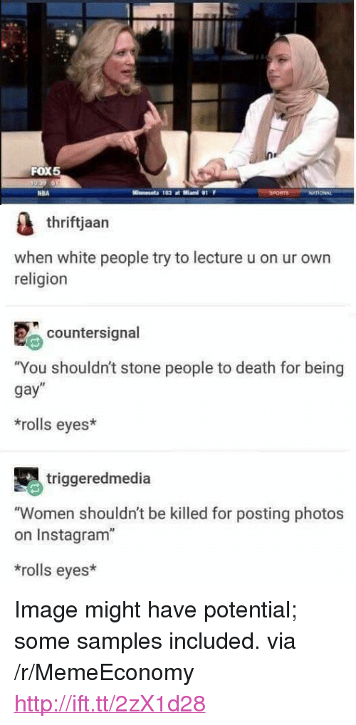 "Rolls Eyes: FOX5  NBA  thriftjaan  when white people try to lecture u on ur own  religion  countersignal  ""You shouldn't stone people to death for being  gay""  rolls eyes*  triggeredmedia  ""Women shouldn't be killed for posting photos  on Instagram""  rolls eyes* <p>Image might have potential; some samples included. via /r/MemeEconomy <a href=""http://ift.tt/2zX1d28"">http://ift.tt/2zX1d28</a></p>"
