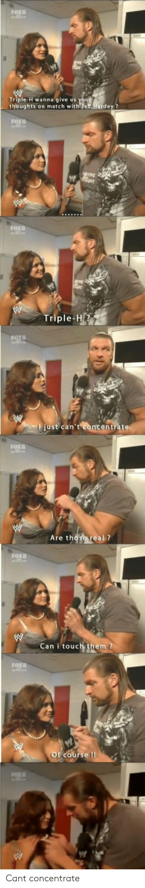 concentrate: FoX8  Triple-H wanna give us your  thoughts on match with%ff Hardey ?  FOX8  FOx8  Triple-H1  just can't  ntráte  FOX8  Are those real ?  FOX8  Can i touch them  FOX8  course!  GV Cant concentrate