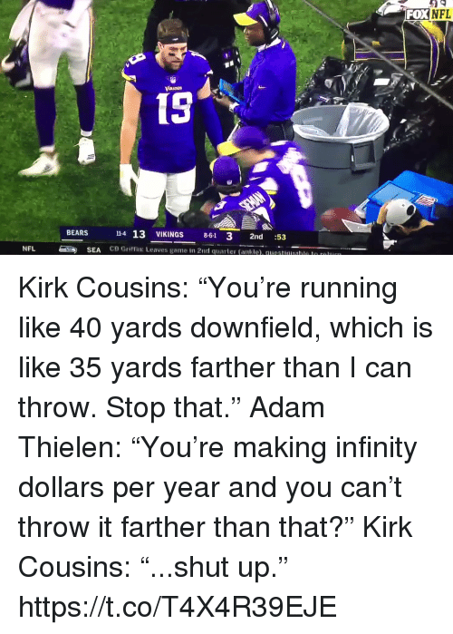 "Kirk Cousins: FOXNFL  15  14 13 VIKINGS 8-61 3 2nd :53  CB Griffin: Leaves game in 2nd quarter (ankle). questuualle le r  BEARS  NFL  SEA Kirk Cousins: ""You're running like 40 yards downfield, which is like 35 yards farther than I can throw. Stop that.""  Adam Thielen: ""You're making infinity dollars per year and you can't throw it farther than that?""  Kirk Cousins: ""...shut up.""  https://t.co/T4X4R39EJE"