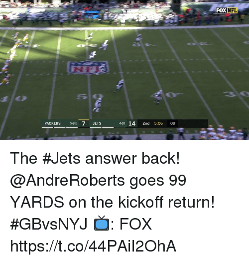 kickoff: FOXNFL  PACKERS 5-81 7 JETS  4-10 14 2nd 5:06 09 The #Jets answer back!  @AndreRoberts goes 99 YARDS on the kickoff return! #GBvsNYJ  📺: FOX https://t.co/44PAiI2OhA