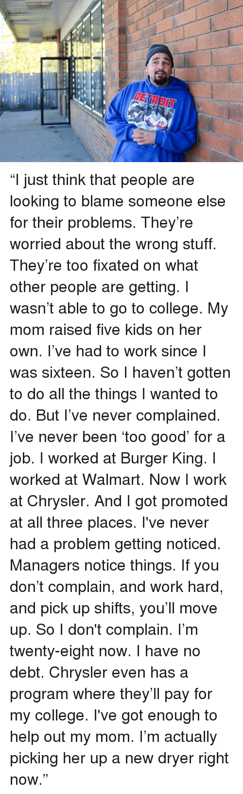 """Burger King, College, and Dank: fp """"I just think that people are looking to blame someone else for their problems.  They're worried about the wrong stuff.  They're too fixated on what other people are getting.  I wasn't able to go to college.  My mom raised five kids on her own.  I've had to work since I was sixteen.  So I haven't gotten to do all the things I wanted to do.  But I've never complained.  I've never been 'too good' for a job.  I worked at Burger King.  I worked at Walmart.  Now I work at Chrysler.  And I got promoted at all three places.  I've never had a problem getting noticed.  Managers notice things.  If you don't complain, and work hard, and pick up shifts, you'll move up.  So I don't complain.  I'm twenty-eight now.  I have no debt.   Chrysler even has a program where they'll pay for my college.  I've got enough to help out my mom.  I'm actually picking her up a new dryer right now."""""""
