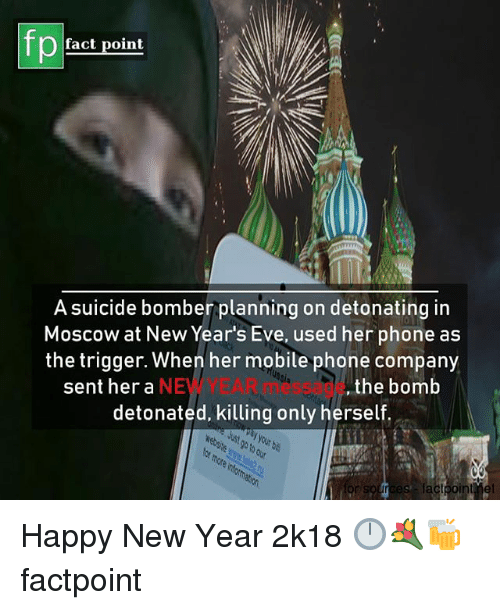 Suicide Bomber: fp  fact point  A suicide bomber planning on detonating in  Moscow at New Year's Eve, used her phone as  the trigger. When her mobile phone company  NEW YEAR message  detonated, killing only herself  tia  sent her a  ,the bomb Happy New Year 2k18 🕛💐🍻 factpoint
