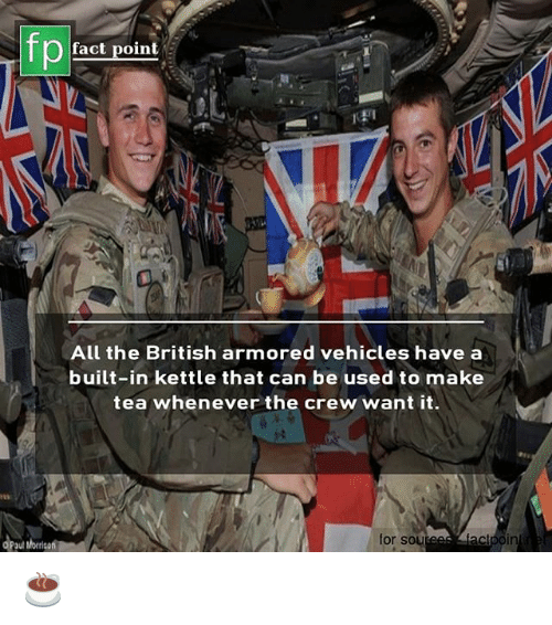 armored: fp  fact point  All the British armored vehicles have a  built-in kettle that can be used to make  tea whenever the crew want it.  for sou  au ☕