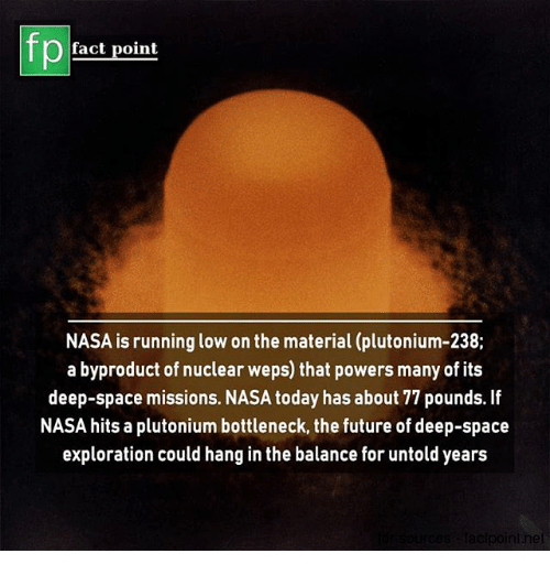 exploration: fp  fact point  NASA is running low on the material (plutonium-238;  a byproduct of nuclear weps) that powers many of its  deep-space missions. NASA today has about 77 pounds. If  NASA hits a plutonium bottleneck, the future of deep-space  exploration could hang in the balance for untold years  elpoint.ne