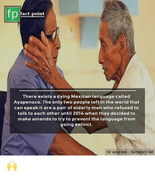 amends: fp  fact point  There exists a dying Mexican language called  Ayapenaco. The only two people left in the world that  can speak it are a pair of elderly men who refused to  talk to each other until 2014 when they decided to  make amends to try to prevent the language from  going extinct.  for sources - factpoint.net 🙌