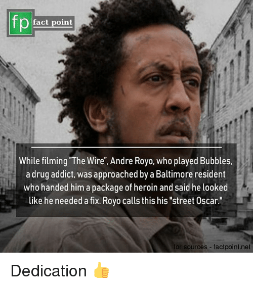 """drug addict: fp  fact point  While filming """"The Wire"""", Andre Royo, who played Bubbles.  a drug addict, was approached by a Baltimore resident  who handed him a package of heroin and said he looked  like he needed a fix. Royo calls this his """"street Oscar.""""  for sources factpoint.net Dedication 👍"""