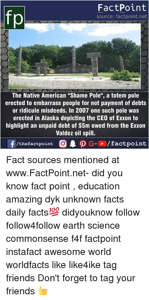 """Forgetfulness: fp  FactPoint  source: factpoint.net  21  The Native American """"Shame Pole"""", a totem pole  erected to embarrass people for not payment of debts  or ridicule misdeeds. In 2007 one such pole was  erected in Alaska depicting the CEO of Exxon to  highlight an unpaid debt of $5m owed from the Exxon  Valdez oil spill. Fact sources mentioned at www.FactPoint.net- did you know fact point , education amazing dyk unknown facts daily facts💯 didyouknow follow follow4follow earth science commonsense f4f factpoint instafact awesome world worldfacts like like4ike tag friends Don't forget to tag your friends 👍"""