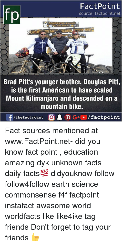 congratulation: fp  FactPoint  source: factpoint.net  CONGRATULATION  Brad Pitt's younger brother, Douglas Pitt,  is the first American to have scaled  Mount Kilimanjaro and descended on a  mountain bike. Fact sources mentioned at www.FactPoint.net- did you know fact point , education amazing dyk unknown facts daily facts💯 didyouknow follow follow4follow earth science commonsense f4f factpoint instafact awesome world worldfacts like like4ike tag friends Don't forget to tag your friends 👍