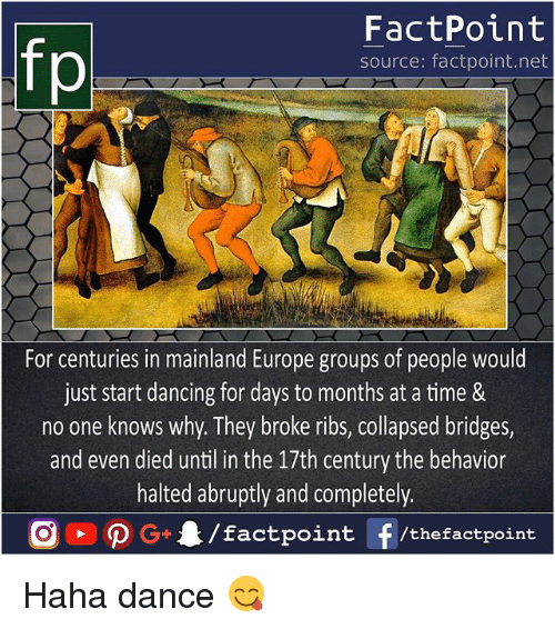 Hahae: fp  FactPoint  source: factpoint.net  For centuries in mainland Europe groups of people would  just start dancing for days to months at a time &  no one knows why. They broke ribs, collapsed bridges,  and even died until in the 17th century the behavior  halted abruptly and completely.  G/factpoint f/thefactpoint Haha dance 😋