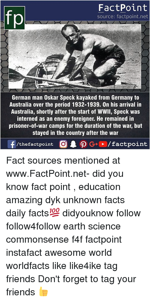 foreigner: fp  FactPoint  source: factpoint.net  German man Oskar Speck kayaked from Germany to  Australia over the period 1932-1939. On his arrival in  Australia, shortly after the start of WWll, Speck was  interned as an enemy foreigner. He remained in  prisoner-of-war camps for the duration of the war, but  stayed in the country after the war  ー  f/thefactpoint  O.PG.. /factpoint Fact sources mentioned at www.FactPoint.net- did you know fact point , education amazing dyk unknown facts daily facts💯 didyouknow follow follow4follow earth science commonsense f4f factpoint instafact awesome world worldfacts like like4ike tag friends Don't forget to tag your friends 👍