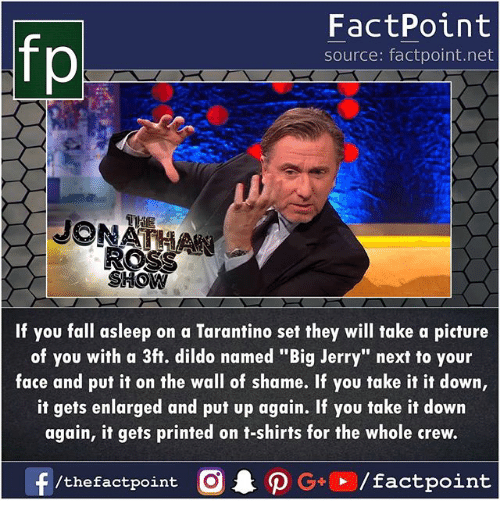 """take-it-down: fp  FactPoint  source: factpoint.net  If you fall asleep on a Tarantino set they will take a picture  of you with a 3ft. dildo named """"Big Jerry"""" next to your  face and put it on the wall of shame. If you take it it down,  it gets enlarged and put up again. If you take it down  again, it gets printed on t-shirts for the whole crew.  /thefactpoint O"""