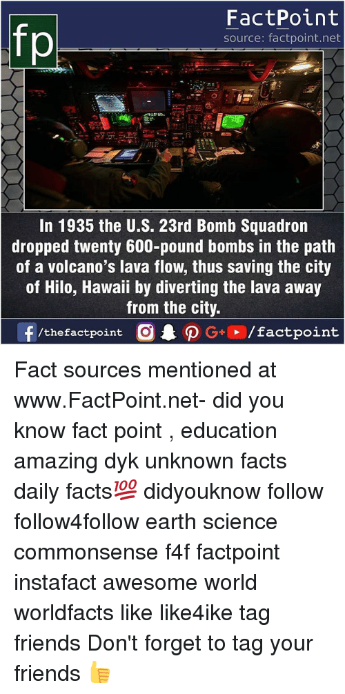pounded: fp  FactPoint  source: factpoint.net  In 1935 the U.S. 23rd Bomb Squadron  dropped twenty 600-pound bombs in the path  of a volcano's lava flow, thus saving the city  of Hilo, Hawaii by diverting the lava away  from the city.  f/thefactpoint G+/factpoint Fact sources mentioned at www.FactPoint.net- did you know fact point , education amazing dyk unknown facts daily facts💯 didyouknow follow follow4follow earth science commonsense f4f factpoint instafact awesome world worldfacts like like4ike tag friends Don't forget to tag your friends 👍