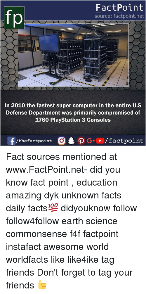 f4f: fp  FactPoint  source: factpoint.net  In 2010 the fastest super computer in the entire U.S  Defense Department was primarily compromised of  1760 PlayStation 3 Consoles Fact sources mentioned at www.FactPoint.net- did you know fact point , education amazing dyk unknown facts daily facts💯 didyouknow follow follow4follow earth science commonsense f4f factpoint instafact awesome world worldfacts like like4ike tag friends Don't forget to tag your friends 👍