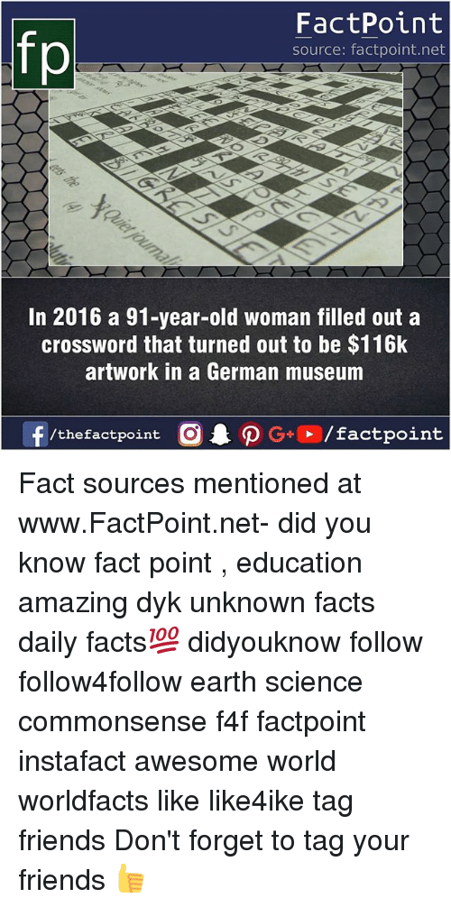 f4f: fp  FactPoint  source: factpoint.net  In 2016 a 91-year-old woman filled out a  crossword that turned out to be $116k  artwork in a German museum  /thefactpoint C Fact sources mentioned at www.FactPoint.net- did you know fact point , education amazing dyk unknown facts daily facts💯 didyouknow follow follow4follow earth science commonsense f4f factpoint instafact awesome world worldfacts like like4ike tag friends Don't forget to tag your friends 👍