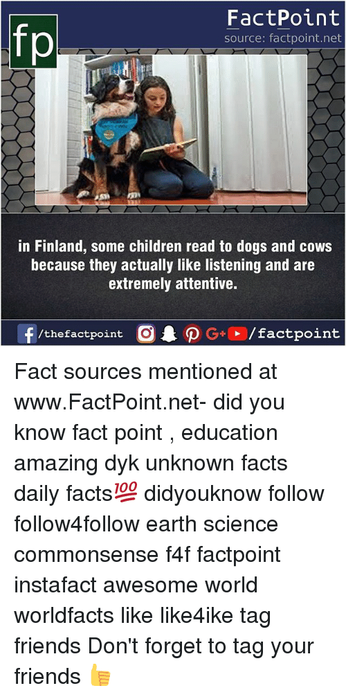 attentive: fp  FactPoint  source: factpoint.net  in Finland, some children read to dogs and cows  because they actually like listening and are  extremely attentive. Fact sources mentioned at www.FactPoint.net- did you know fact point , education amazing dyk unknown facts daily facts💯 didyouknow follow follow4follow earth science commonsense f4f factpoint instafact awesome world worldfacts like like4ike tag friends Don't forget to tag your friends 👍