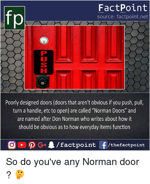 "normans: fp  FactPoint  source: factpoint.net  Poorly designed doors (doors that aren't obvious if you push, pull,  turn a handle, etc to open) are called ""Norman Doors"" and  are named after Don Norman who writes about how it  should be obvious as to how everyday items function So do you've any Norman door ? 🤔"