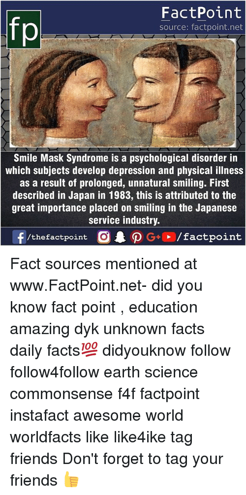 develope: fp  FactPoint  source: factpoint.net  Smile Mask Syndrome is a psychological disorder in  which subjects develop depression and physical illness  as a result of prolonged, unnatural smiling. First  described in Japan in 1983, this is attributed to the  great importance placed on smiling in the Japanese  service industry Fact sources mentioned at www.FactPoint.net- did you know fact point , education amazing dyk unknown facts daily facts💯 didyouknow follow follow4follow earth science commonsense f4f factpoint instafact awesome world worldfacts like like4ike tag friends Don't forget to tag your friends 👍
